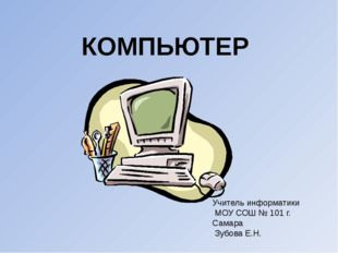 Учитель информатики МОУ СОШ № 101 г. Самара Зубова Е.Н. КОМПЬЮТЕР