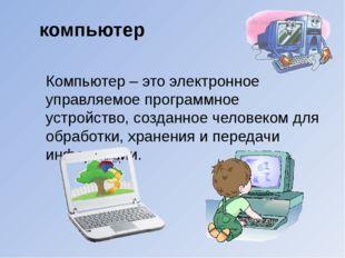 Компьютер – это электронное управляемое программное устройство, созданное чел