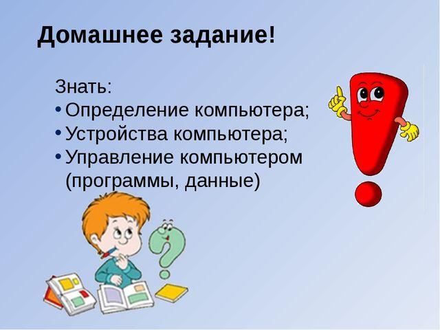 Домашнее задание! Знать: Определение компьютера; Устройства компьютера; Управ...