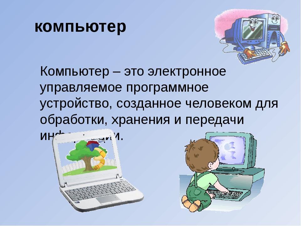 Компьютер – это электронное управляемое программное устройство, созданное чел...