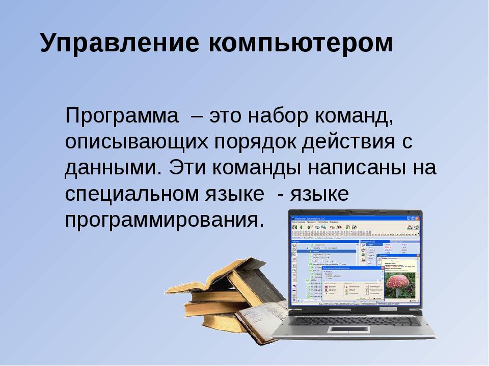 Управление компьютером Программа – это набор команд, описывающих порядок дейс...