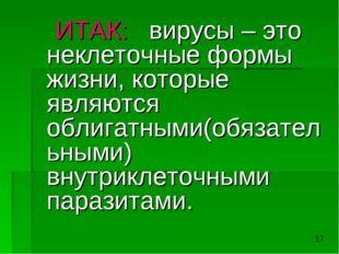 ИТАК: вирусы – это неклеточные формы жизни, которые являются облигатными(обя