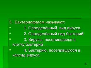 3. Бактериофагом называют: 1. Определённый вид вируса 2. Определённый вид бак