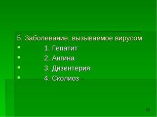 5. Заболевание, вызываемое вирусом 1. Гепатит 2. Ангина 3. Дизентерия 4. Скол