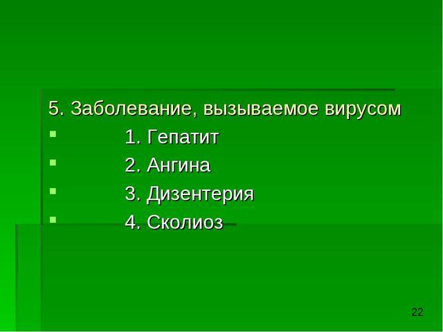 5. Заболевание, вызываемое вирусом 1. Гепатит 2. Ангина 3. Дизентерия 4. Скол...