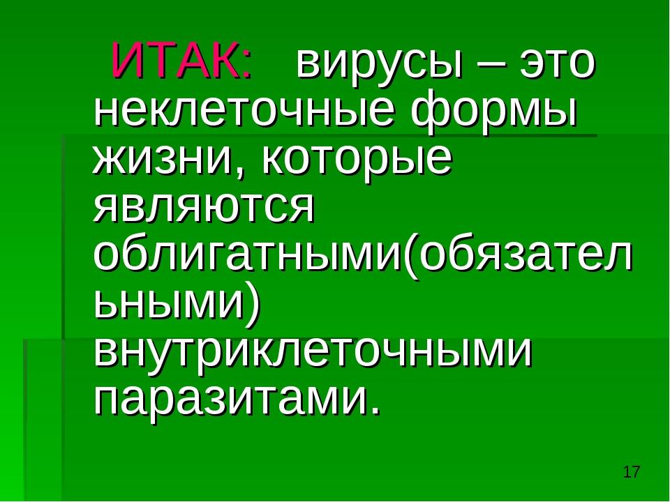 ИТАК: вирусы – это неклеточные формы жизни, которые являются облигатными(обя...