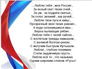 ...Люблю тебя , моя Россия , За ясный свет твоих очей , За ум , за подвиги св