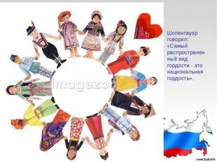 Шопенгауэр говорил: «Самый распространен ный вид гордости - это национальная