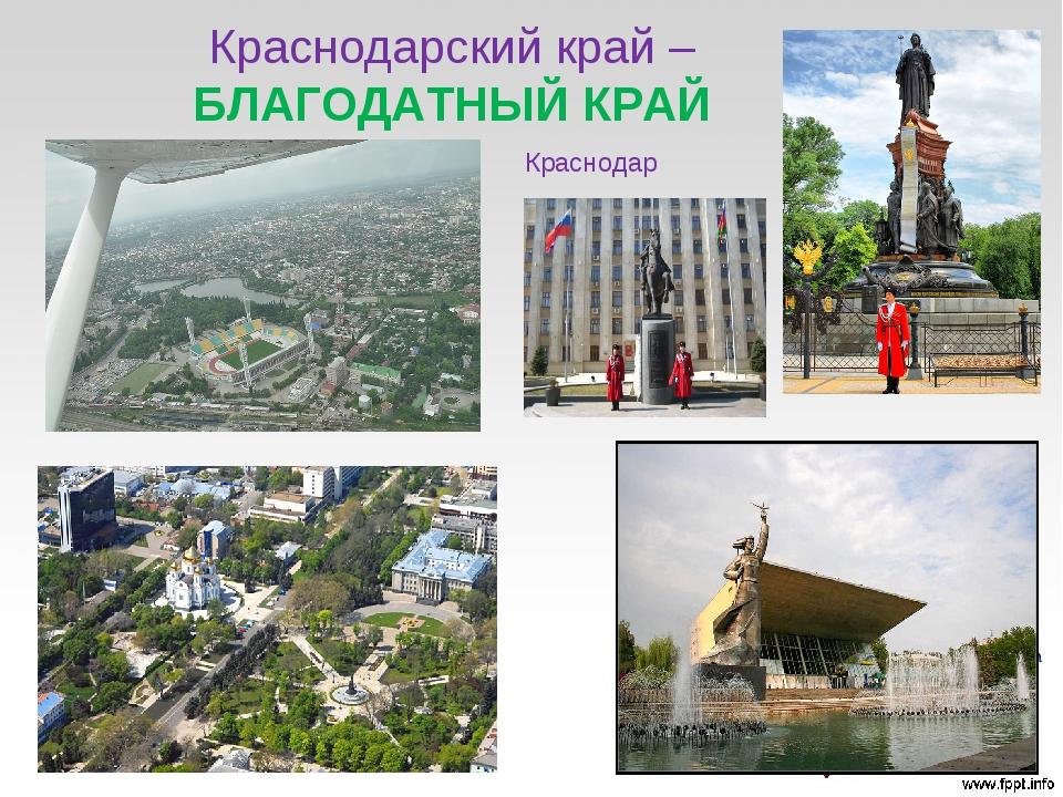 Краснодарский край –БЛАГОДАТНЫЙ КРАЙ Краснодар