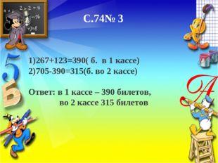 С.74№ 3 1)267+123=390( б. в 1 кассе) 2)705-390=315(б. во 2 кассе) Ответ: в 1