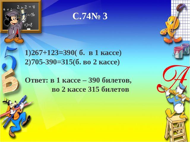 С.74№ 3 1)267+123=390( б. в 1 кассе) 2)705-390=315(б. во 2 кассе) Ответ: в 1...