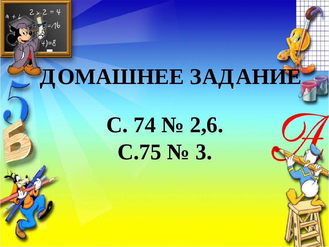 ДОМАШНЕЕ ЗАДАНИЕ С. 74 № 2,6. С.75 № 3.