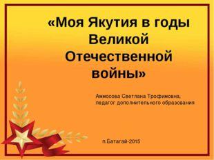 «Моя Якутия в годы Великой Отечественной войны» Аммосова Светлана Трофимовна,