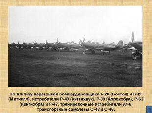 По АлСибу перегоняли бомбардировщики А-20 (Бостон) и Б-25 (Митчелл), истреби