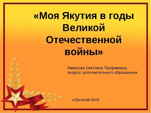 «Моя Якутия в годы Великой Отечественной войны» Аммосова Светлана Трофимовна,...