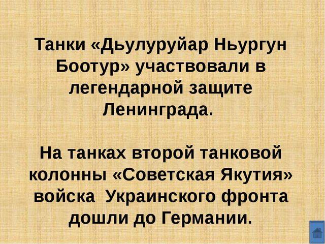 Танки «Дьулуруйар Ньургун Боотур» участвовали в легендарной защите Ленинграда...
