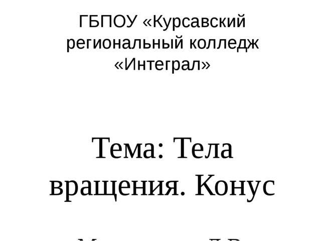 ГБПОУ «Курсавский региональный колледж «Интеграл» Тема: Тела вращения. Конус...