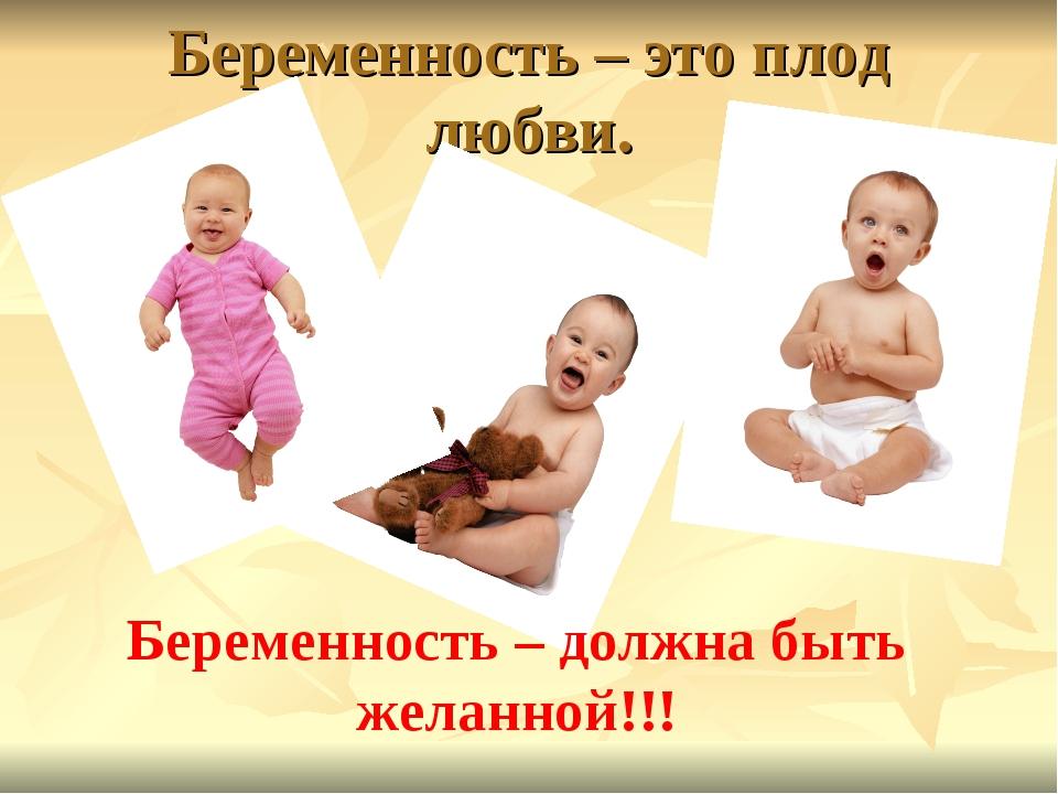 Беременность – это плод любви. Беременность – должна быть желанной!!!