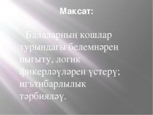 Максат: Балаларның кошлар турындагы белемнәрен ныгыту, логик фикерләүләрен үс