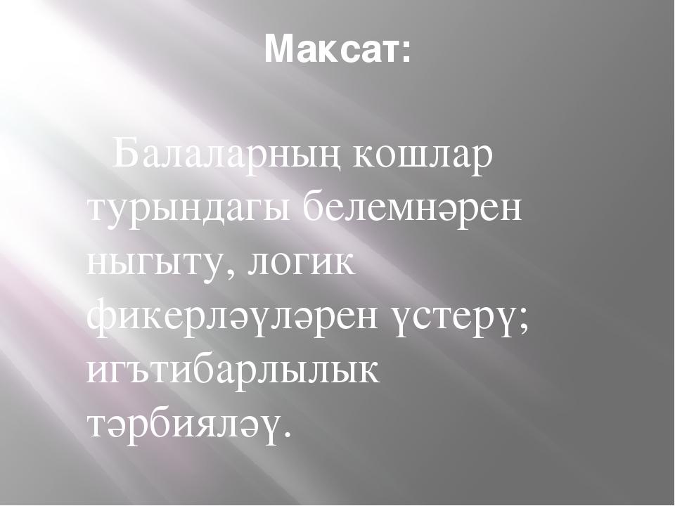 Максат: Балаларның кошлар турындагы белемнәрен ныгыту, логик фикерләүләрен үс...