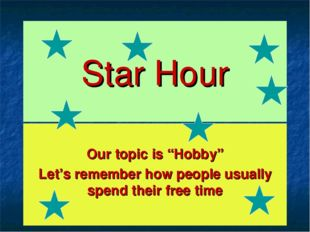 "Star Hour Our topic is ""Hobby"" Let's remember how people usually spend their"