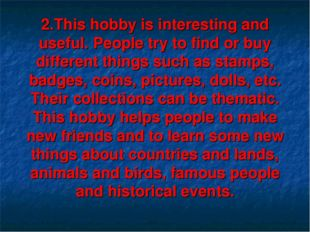 2.This hobby is interesting and useful. People try to find or buy different t
