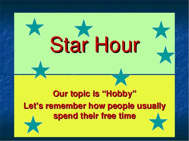 "Star Hour Our topic is ""Hobby"" Let's remember how people usually spend their..."
