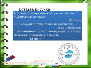 1. Арифметика математиканың, ал математика ғылымдардың патшасы. (К.Гаусс) 2.
