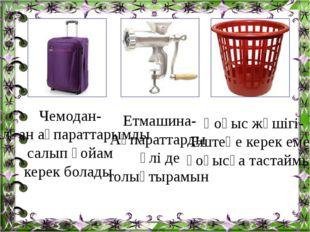 Чемодан- Алған ақпараттарымды салып қойам керек болады Етмашина- Ақпараттарды