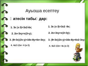 Ауызша есептеу Қатесін табыңдар: 1. 3х (х-3)=3х2-6х; 2. 2х+3ху=х(2+у); 3. (8+
