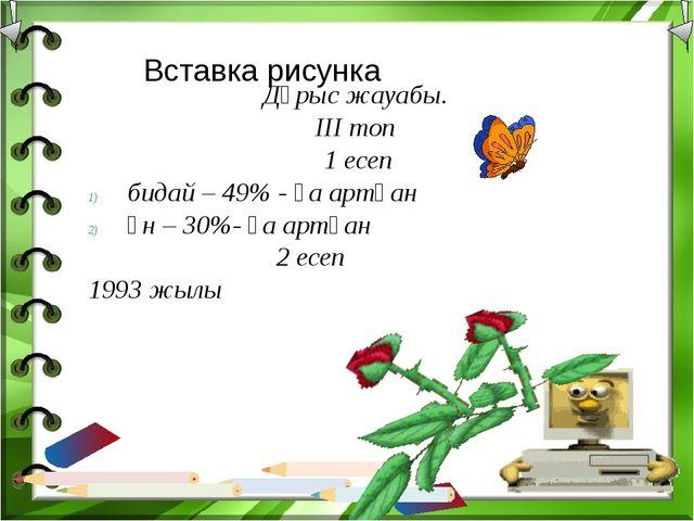 Дұрыс жауабы. ІІІ топ 1 есеп бидай – 49% - ға артқан ұн – 30%- ға артқан 2 е...