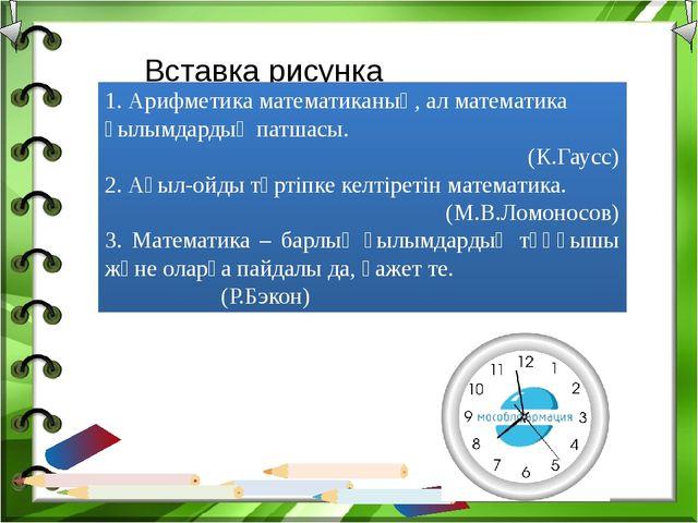 1. Арифметика математиканың, ал математика ғылымдардың патшасы. (К.Гаусс) 2....