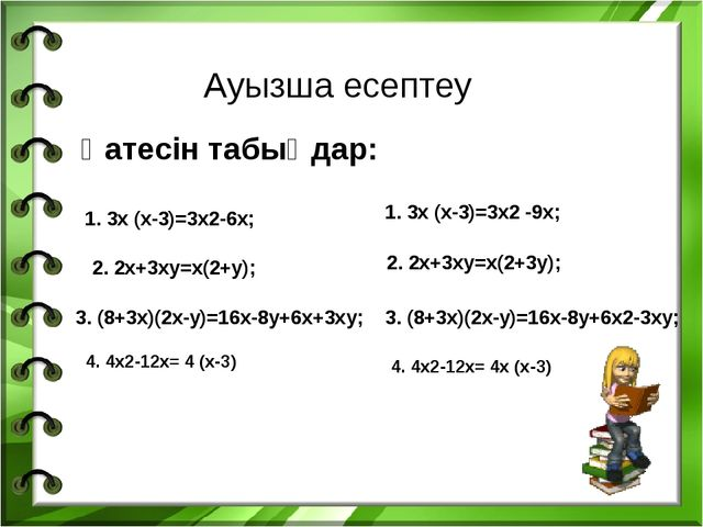 Ауызша есептеу Қатесін табыңдар: 1. 3х (х-3)=3х2-6х; 2. 2х+3ху=х(2+у); 3. (8+...