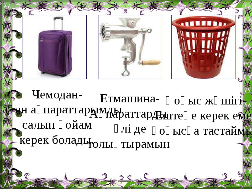 Чемодан- Алған ақпараттарымды салып қойам керек болады Етмашина- Ақпараттарды...