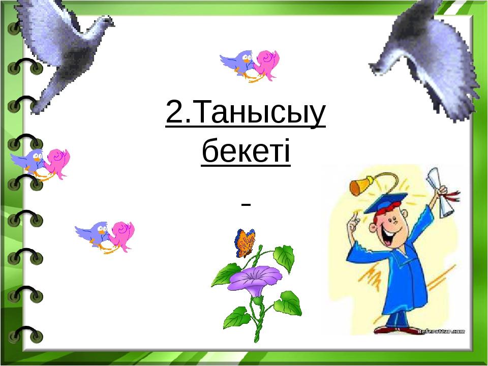 2.Танысыу бекеті