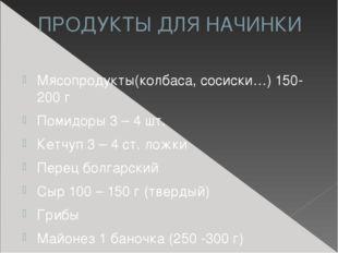 ПРОДУКТЫ ДЛЯ НАЧИНКИ Мясопродукты(колбаса, сосиски…) 150-200 г Помидоры 3 – 4