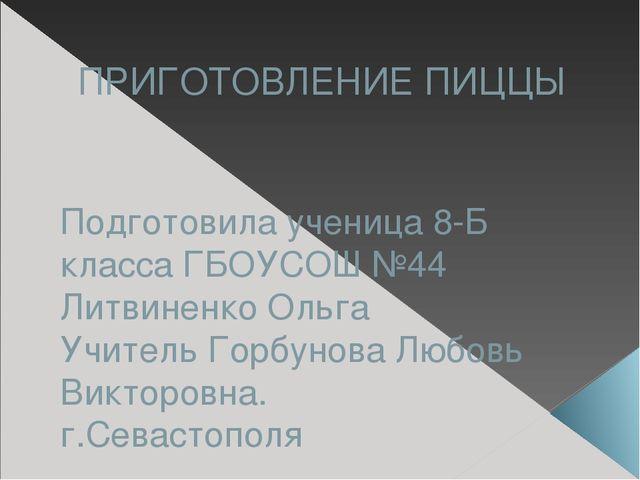ПРИГОТОВЛЕНИЕ ПИЦЦЫ Подготовила ученица 8-Б класса ГБОУСОШ №44 Литвиненко Оль...