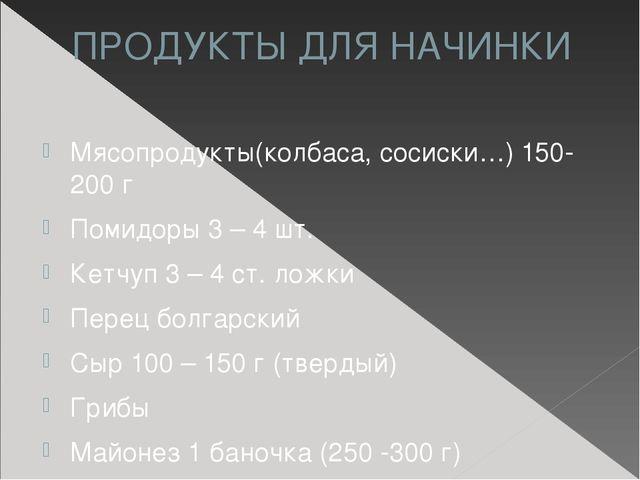 ПРОДУКТЫ ДЛЯ НАЧИНКИ Мясопродукты(колбаса, сосиски…) 150-200 г Помидоры 3 – 4...