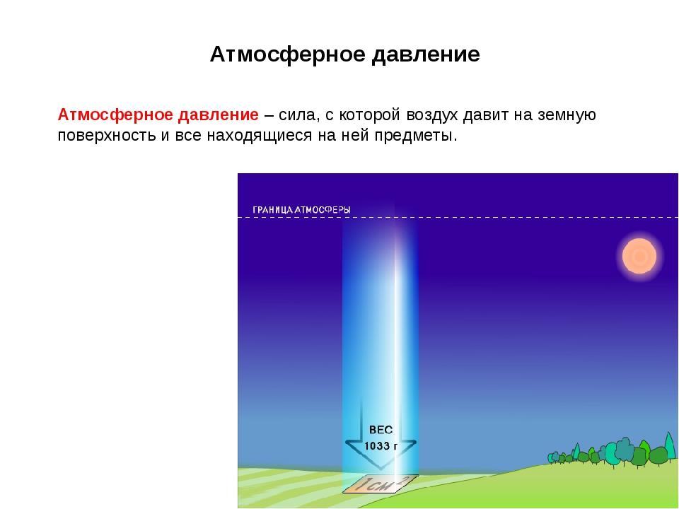 Атмосферное давление Атмосферное давление – сила, с которой воздух давит на з...