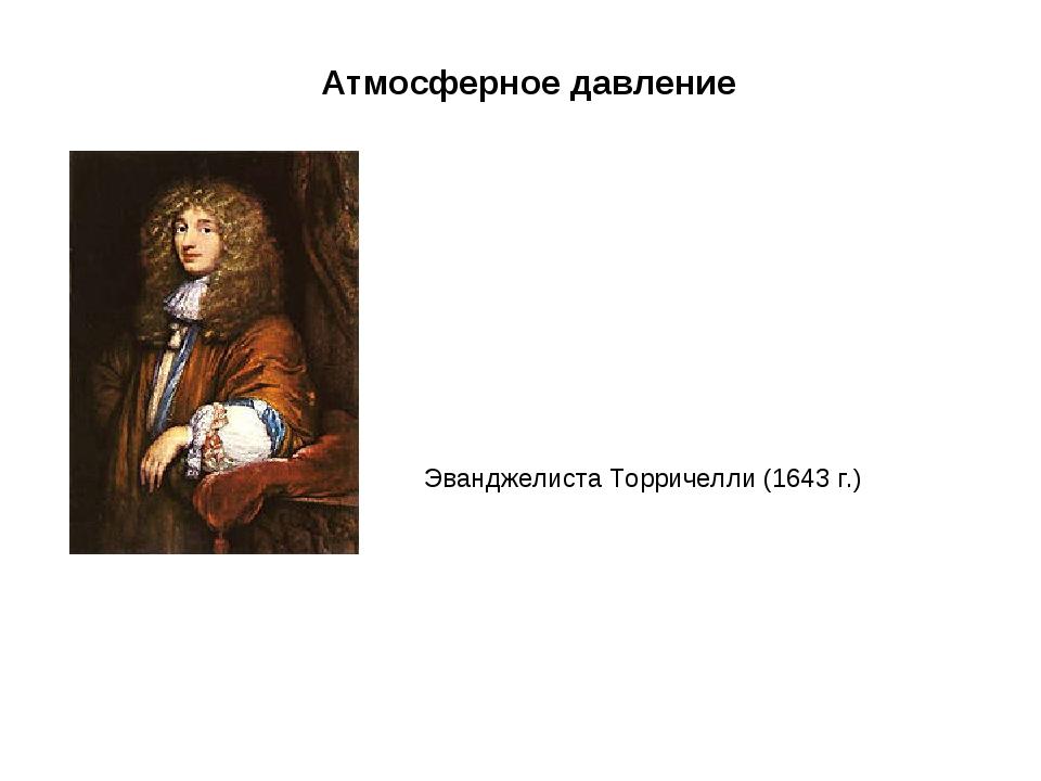 Эванджелиста Торричелли (1643 г.) Атмосферное давление