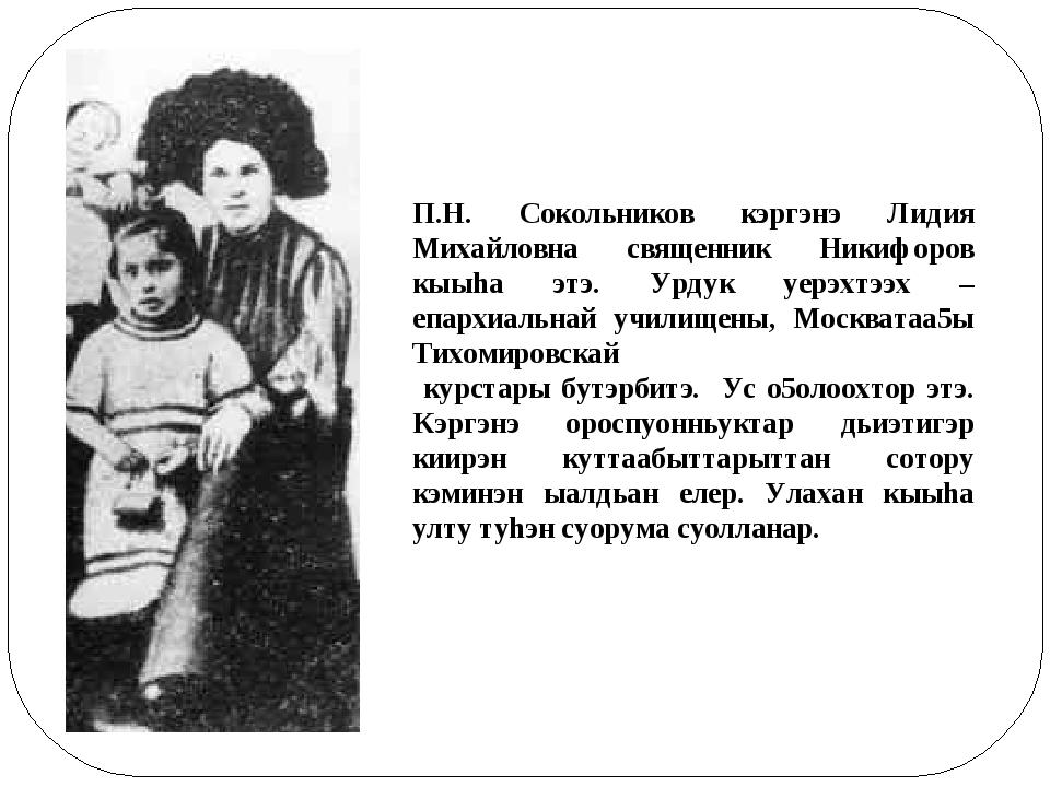 П.Н. Сокольников кэргэнэ Лидия Михайловна священник Никифоров кыыhа этэ. Урду...