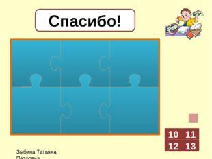 7 + 3 Зыбина Татьяна Петровна Спасибо! 11 12 13 10