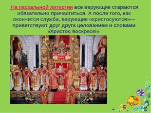 На пасхальной литургии все верующие стараются обязательно причаститься. А по