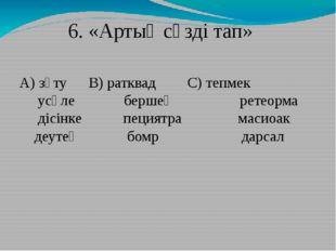 6. «Артық сөзді тап» А) зүту В) ратквадС) тепмек усәле бершең ретеорма д