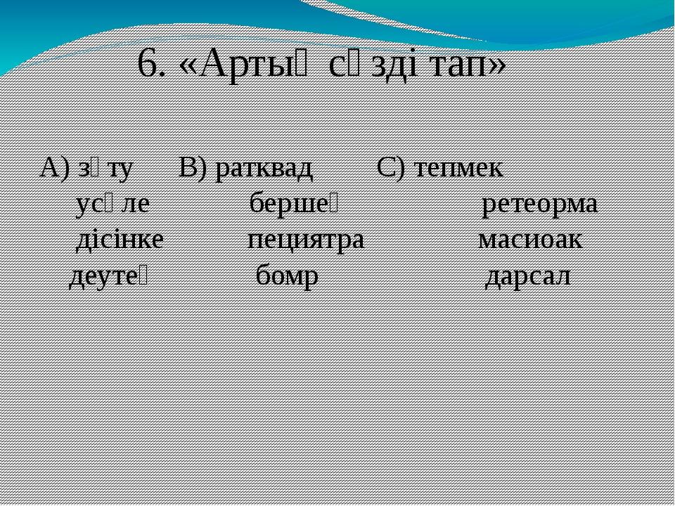 6. «Артық сөзді тап» А) зүту В) ратквадС) тепмек усәле бершең ретеорма д...