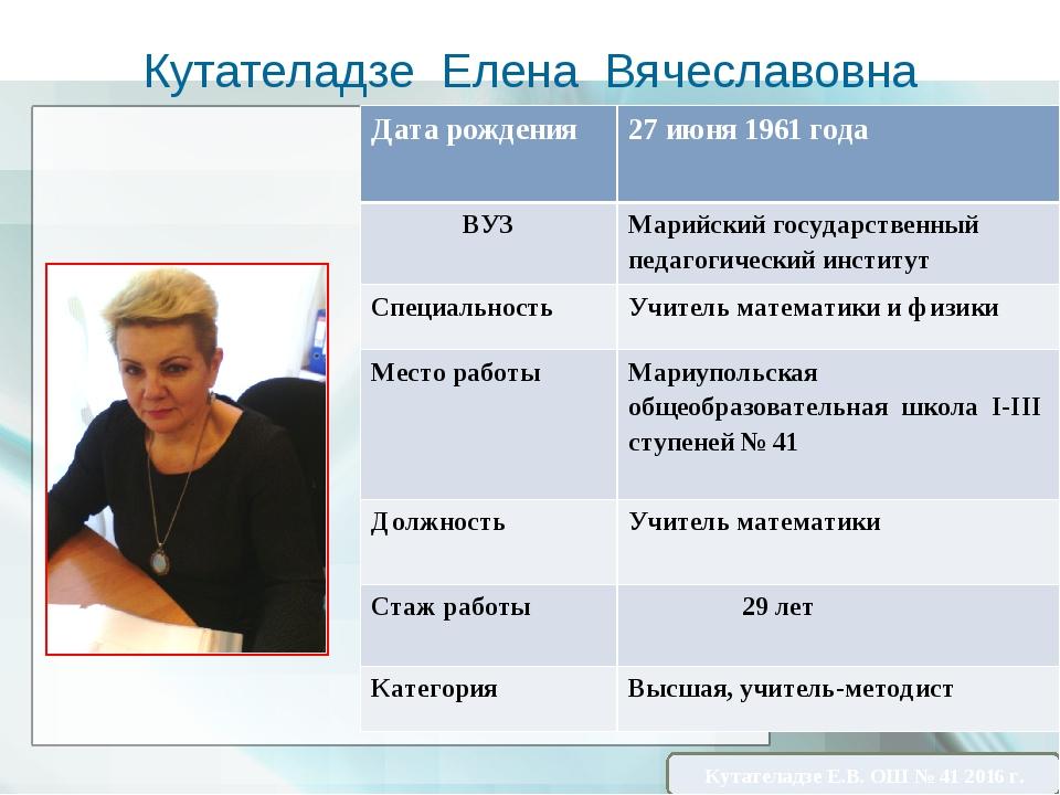Кутателадзе Елена Вячеславовна Кутателадзе Е.В. ОШ № 41 2016 г. Дата рождения...