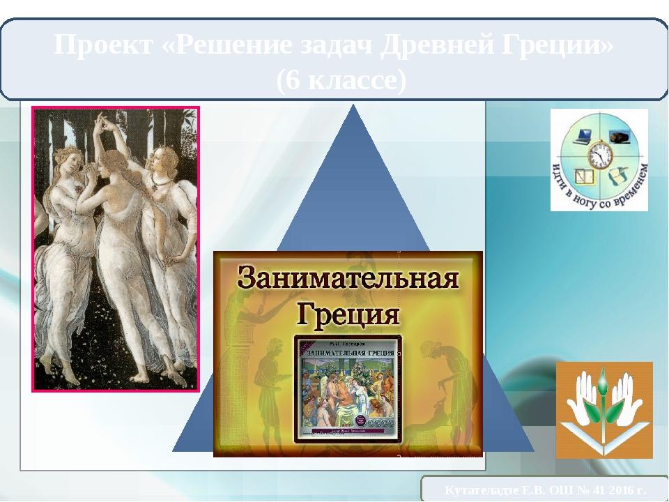 Проект «Решение задач Древней Греции» (6 классе) Кутателадзе Е.В. ОШ № 41 201...