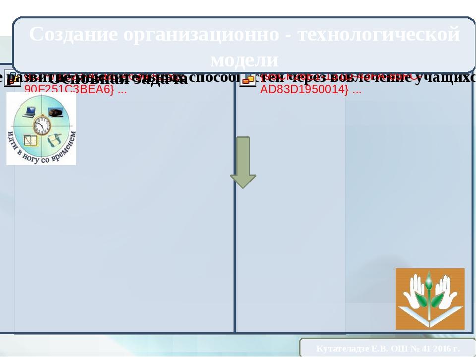 Создание организационно - технологической модели Кутателадзе Е.В. ОШ № 41 20...