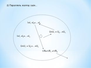 2) Параллель жалғау үшін... U=U1 = U2…=Un I=I1 +I2+…+In I=I1 =I2=…=In U=U1 +