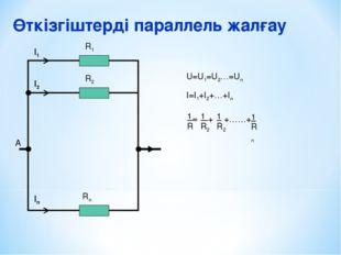 Өткізгіштерді параллель жалғау А I1 I2 In R1 R2 Rn U=U1=U2…=Un I=I1+I2+…+In 1